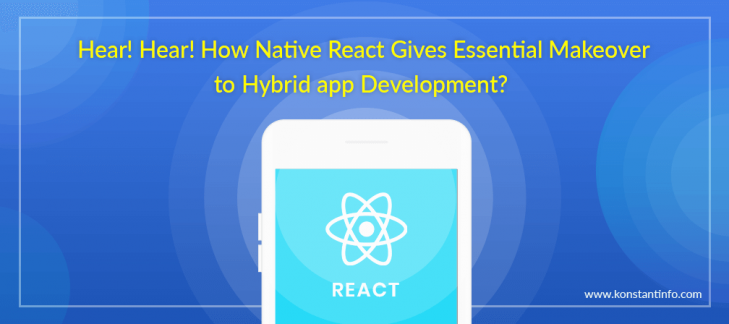Hear! Hear! How Native React Gives Essential Makeover to Hybrid App Development?