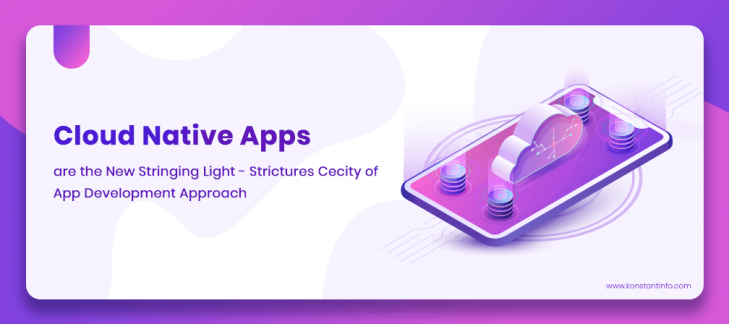 Cloud Native Apps are the New Stringing Light – Strictures Cecity of App Development Approach