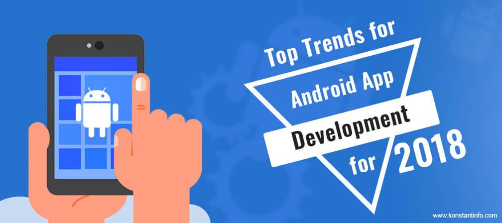 Top Trends for Android App Development for 2018 - Konstantinfo